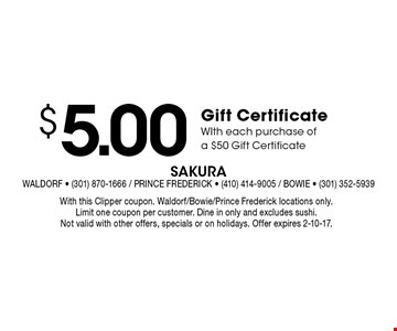$5.00 Gift CertificateWIth each purchase ofa $50 Gift Certificate. With this Clipper coupon. Waldorf/Bowie/Prince Frederick locations only. Limit one coupon per customer. Dine in only and excludes sushi.Not valid with other offers, specials or on holidays. Offer expires 2-10-17.