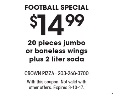 $14.99 20 pieces jumbo or boneless wings plus 2 liter sodaFootball Special . With this coupon. Not valid with other offers. Expires 3-10-17.
