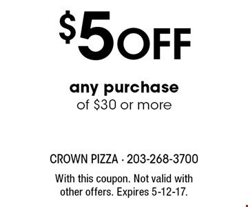 $5 Off any purchase of $30 or more. With this coupon. Not valid with other offers. Expires 5-12-17.
