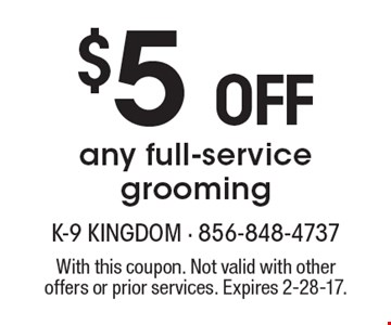 $5 off any full-service grooming. With this coupon. Not valid with other offers or prior services. Expires 2-28-17.