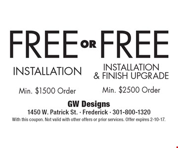 FREE INSTALLATION with min. $1500 order OR FREE INSTALLATION & FINISH UPGRADE with min. $2500 order. With this coupon. Not valid with other offers or prior services. Offer expires 2-10-17.