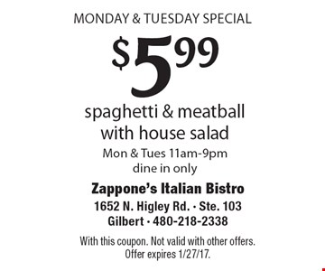MONDAY & TUESDAY SPECIAL $5.99 spaghetti & meatball with house salad. Mon. & Tues. 11am-9pm dine in only. With this coupon. Not valid with other offers.Offer expires 1/27/17.