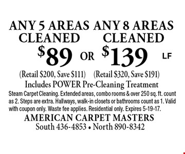$139 any 8 areas cleaned (Retail $320, Save $191). $89 any 5 areas cleaned (Retail $200, Save $111). Includes POWER Pre-Cleaning Treatment. Steam Carpet Cleaning. Extended areas, combo rooms & over 250 sq. ft. count as 2. Steps are extra. Hallways, walk-in closets or bathrooms count as 1. Valid with coupon only. Waste fee applies. Residential only. Expires 5-19-17.LF