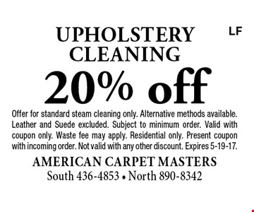 20% off upholstery cleaning. Offer for standard steam cleaning only. Alternative methods available. Leather and Suede excluded. Subject to minimum order. Valid with coupon only. Waste fee may apply. Residential only. Present coupon with incoming order. Not valid with any other discount. Expires 5-19-17.LF