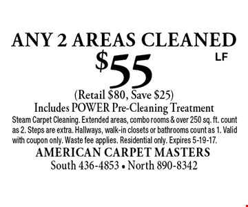 $55 any 2 areas cleaned (Retail $80, Save $25) Includes POWER Pre-Cleaning Treatment. Steam Carpet Cleaning. Extended areas, combo rooms & over 250 sq. ft. count as 2. Steps are extra. Hallways, walk-in closets or bathrooms count as 1. Valid with coupon only. Waste fee applies. Residential only. Expires 5-19-17.LF