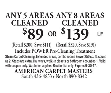 $139 any 8 areascleaned (Retail $320, Save $191). $89 any 5 areascleaned (Retail $200, Save $111). Includes POWER Pre-Cleaning Treatment. Steam Carpet Cleaning. Extended areas, combo rooms & over 250 sq. ft. count as 2. Steps are extra. Hallways, walk-in closets or bathrooms count as 1. Valid with coupon only. Waste fee applies. Residential only. Expires 9-30-17.LF