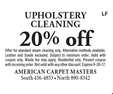 20% off upholstery cleaning. Offer for standard steam cleaning only. Alternative methods available. Leather and Suede excluded. Subject to minimum order. Valid with coupon only. Waste fee may apply. Residential only. Present coupon with incoming order. Not valid with any other discount. Expires 9-30-17.LF
