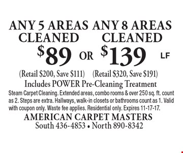 $139 any 8 areas cleaned (Retail $320, Save $191). $89 any 5 areas cleaned (Retail $200, Save $111). Includes POWER Pre-Cleaning Treatment. Steam Carpet Cleaning. Extended areas, combo rooms & over 250 sq. ft. count as 2. Steps are extra. Hallways, walk-in closets or bathrooms count as 1. Valid with coupon only. Waste fee applies. Residential only. Expires 11-17-17.LF