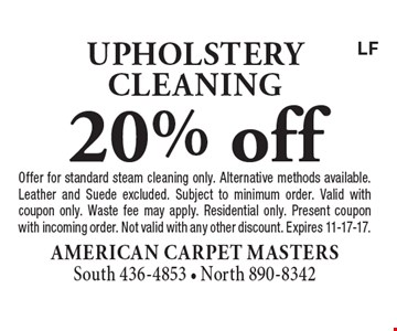 20% off upholstery cleaning. Offer for standard steam cleaning only. Alternative methods available. Leather and Suede excluded. Subject to minimum order. Valid with coupon only. Waste fee may apply. Residential only. Present coupon with incoming order. Not valid with any other discount. Expires 11-17-17.LF