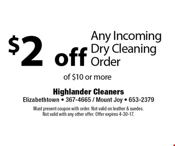 $2 off Any Incoming Dry Cleaning Order of $10 or more. Must present coupon with order. Not valid on leather & suedes. Not valid with any other offer. Offer expires 4-30-17.