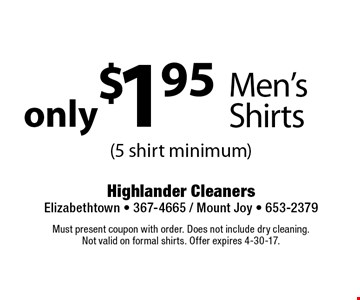 only $1.95 Men's Shirts (5 shirt minimum). Must present coupon with order. Does not include dry cleaning. Not valid on formal shirts. Offer expires 4-30-17.