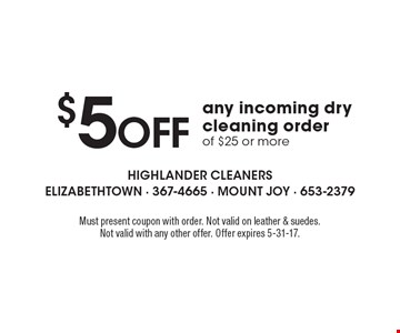 $5 off any incoming dry cleaning order of $25 or more. Must present coupon with order. Not valid on leather & suedes. Not valid with any other offer. Offer expires 5-31-17.