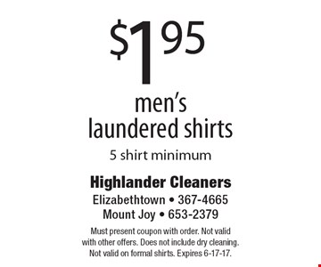 $1.95 men's laundered shirts. 5 shirt minimum. Must present coupon with order. Not valid with other offers. Does not include dry cleaning. Not valid on formal shirts. Expires 6-17-17.