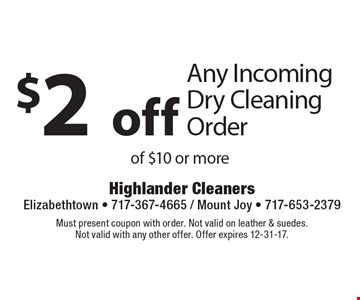 $2 off Any Incoming Dry Cleaning Order of $10 or more. Must present coupon with order. Not valid on leather & suedes. Not valid with any other offer. Offer expires 12-31-17.