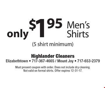 only $1.95 Men's Shirts (5 shirt minimum). Must present coupon with order. Does not include dry cleaning. Not valid on formal shirts. Offer expires 12-31-17.