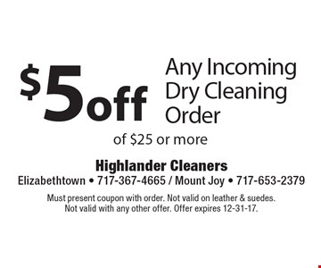$5 off Any Incoming Dry Cleaning Order of $25 or more. Must present coupon with order. Not valid on leather & suedes. Not valid with any other offer. Offer expires 12-31-17.