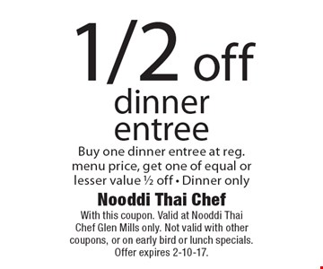 1/2 off dinner entree. Buy one dinner entree at reg. menu price, get one of equal or lesser value 1/2 off. Dinner only. With this coupon. Valid at Nooddi Thai Chef Glen Mills only. Not valid with other coupons, or on early bird or lunch specials. Offer expires 2-10-17.