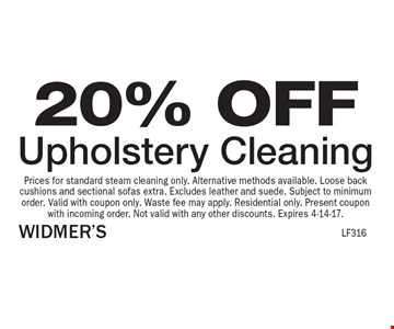 20% OFF Upholstery Cleaning. Prices for standard steam cleaning only. Alternative methods available. Loose back cushions and sectional sofas extra. Excludes leather and suede. Subject to minimum order. Valid with coupon only. Waste fee may apply. Residential only. Present coupon with incoming order. Not valid with any other discounts. Expires 4-14-17.