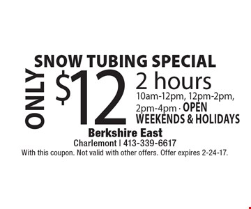 Snow tubing special. ONLY $12 2 hours 10am-12pm, 12pm-2pm, 2pm-4pm - open weekends & holidays. With this coupon. Not valid with other offers. Offer expires 2-24-17.