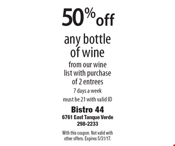 50%off any bottle of wine from our wine list with purchase of 2 entrees 7 days a week must be 21 with valid ID. With this coupon. Not valid with other offers. Expires 5/31/17.