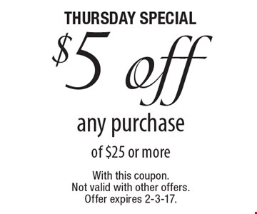 Thursday special - $5 off any purchase of $25 or more. With this coupon. Not valid with other offers. Offer expires 2-3-17.