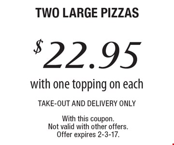 $22.95 two large pizzas, take-out and delivery only, with one topping on each. With this coupon. Not valid with other offers. Offer expires 2-3-17.