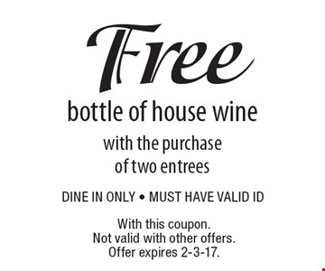 Free bottle of house wine with the purchase of two entrees. Dine in only - must have valid ID. With this coupon. Not valid with other offers. Offer expires 2-3-17.