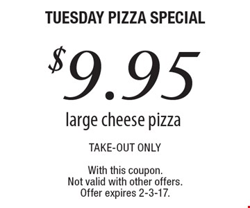 Tuesday pizza special - $9.95 large cheese pizza. Take-out only. With this coupon. Not valid with other offers. Offer expires 2-3-17.