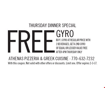 Thursday dinner special - free gyro buy 1 gyro at regular price with 2 beverages, get a 2nd gyro of equal or lesser value free. After 4pm Thursday only. With this coupon. Not valid with other offers or discounts. Limit one. Offer expires 2-3-17.