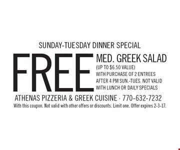 Sunday-Tuesday dinner special free med. Greek salad (up to $6.50 Value)with purchase of 2 entrees. After 4 pm sun.-Tues. Not valid with lunch or daily specials. With this coupon. Not valid with other offers or discounts. Limit one. Offer expires 2-3-17.