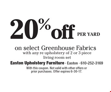 20% off PER YARD on select Greenhouse Fabrics with any re upholstery of 2 or 3 piece living room set. With this coupon. Not valid with other offers or 