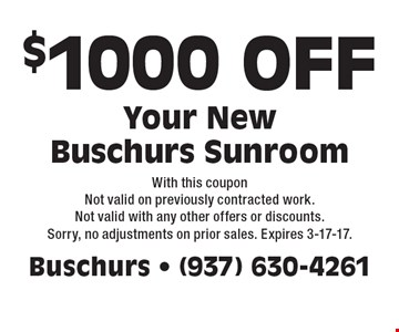 $1000 OFF Your New Buschurs Sunroom. With this coupon Not valid on previously contracted work. Not valid with any other offers or discounts. Sorry, no adjustments on prior sales. Expires 3-17-17.