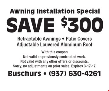 SAVE $300 Retractable Awning Installation Special. Also valid on Patio Covers & Adjustable Louvered Aluminum Roofs. With this coupon. Not valid on previously contracted work. Not valid with any other offers or discounts. Sorry, no adjustments on prior sales. Expires 3-17-17.