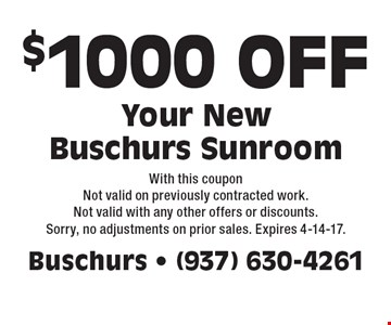 $1000 OFF Your New Buschurs Sunroom. With this coupon Not valid on previously contracted work. Not valid with any other offers or discounts. Sorry, no adjustments on prior sales. Expires 4-14-17.