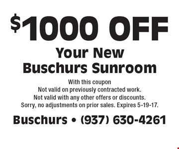 $1000 OFF Your NewBuschurs Sunroom. With this coupon Not valid on previously contracted work. Not valid with any other offers or discounts. Sorry, no adjustments on prior sales. Expires 5-19-17.