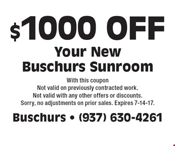 $1000 OFF Your New Buschurs Sunroom. With this coupon Not valid on previously contracted work. Not valid with any other offers or discounts. Sorry, no adjustments on prior sales. Expires 7-14-17.