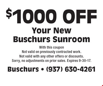 $1000 OFF Your New Buschurs Sunroom. With this coupon Not valid on previously contracted work. Not valid with any other offers or discounts. Sorry, no adjustments on prior sales. Expires 9-30-17.