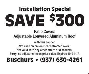 Installation special save $300. Patio covers adjustable louvered aluminum roof. With this coupon Not valid on previously contracted work. Not valid with any other offers or discounts. Sorry, no adjustments on prior sales. Expires 10-31-17.