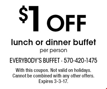 $1 off lunch or dinner buffet per person. With this coupon. Not valid on holidays. Cannot be combined with any other offers. Expires 3-3-17.
