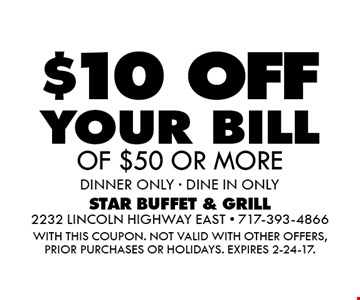 $10 OFF your bill OF $50 OR MORE. dinner ONLY - DINE IN ONLY. WITH THIS COUPON. Not valid with other offers, prior purchases or holidays. Expires 2-24-17.