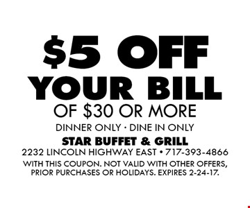 $5 OFF your bill OF $30 OR MORE. dinner ONLY - DINE IN ONLY. WITH THIS COUPON. Not valid with other offers, prior purchases or holidays. Expires 2-24-17.