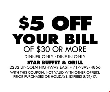 $5 off your bill of $30 or more. Dinner only. DINE IN ONLY. With this coupon. Not valid with other offers, prior purchases or holidays. Expires 5/31/17.