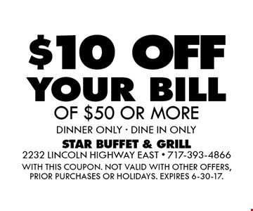 $10 OFF your bill OF $50 OR MORE. Dinner ONLY - DINE IN ONLY. WITH THIS COUPON. Not valid with other offers, prior purchases or holidays. Expires 6-30-17.