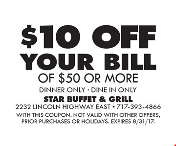 $10 OFF your bill OF $50 OR MORE dinner ONLY - DINE IN ONLY. WITH THIS COUPON. Not valid with other offers, prior purchases or holidays. Expires 8/31/17.