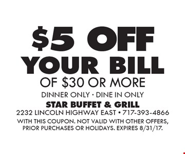 $5 OFF your bill OF $30 OR MORE dinner ONLY - DINE IN ONLY. WITH THIS COUPON. Not valid with other offers, prior purchases or holidays. Expires 8/31/17.