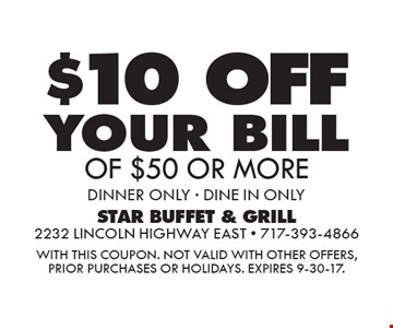 $10 off your bill of $50 or more. Dinner only - dine in only. With this coupon. Not valid with other offers, prior purchases or holidays. Expires 9-30-17.