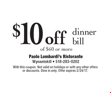 $10 off dinner bill of $60 or more. With this coupon. Not valid on holidays or with any other offers or discounts. Dine in only. Offer expires 2/24/17.