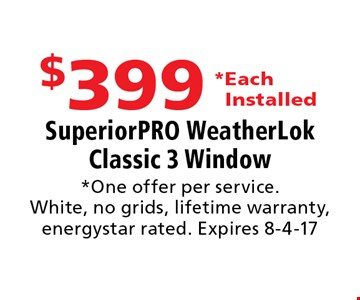 $399 *Each Installed SuperiorPRO WeatherLok Classic 3 Window. *One offer per service.White, no grids, lifetime warranty, energystar rated. Expires 8-4-17