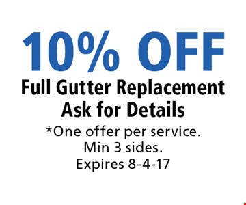 10% OFF Full Gutter Replacement Ask for Details. *One offer per service. Min 3 sides. Expires 8-4-17