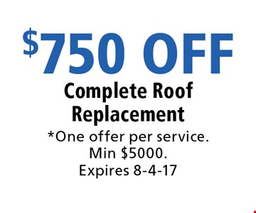 $750 OFF Complete Roof Replacement. *One offer per service. Min $5000. Expires 8-4-17